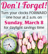 Turn your clocks forward one hour at 2 a.m. on Sunday, March 8